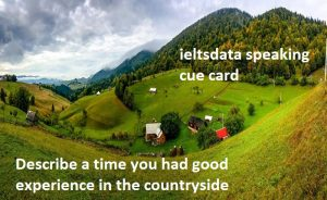 cue card example January to April 2017 Describe a time you had good experience in the countryside