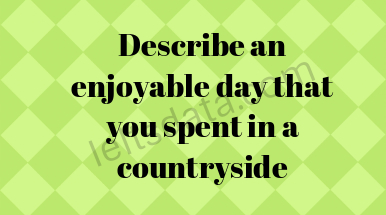 Describe an enjoyable day that you spent in a countryside