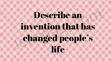Describe an invention that has changed people's life