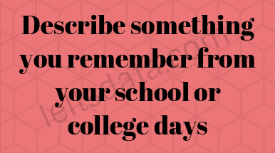 Describe something you remember from your school or college days