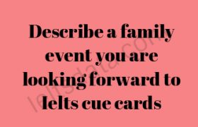 Describe a family event you are looking forward to Ielts cue cards