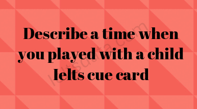 Describe a time when you played with a child Ielts cue card