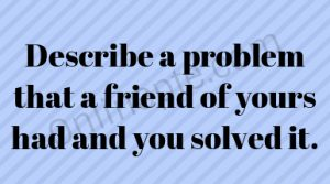 Describe a problem that a friend of yours had and you solved it.
