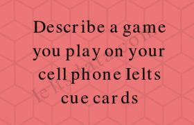 Describe a game you play on your cell phone Ielts cue cards