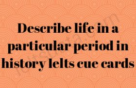 Describe life in a particular period in history Ielts cue cards