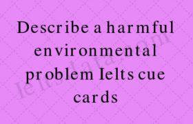 Describe a harmful environmental problem Ielts cue cards