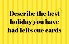 Describe the best holiday you have had Ielts cue cards