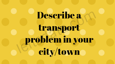 Describe a transport problem in your city/town Ielts cue cards