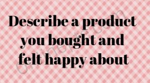 Describe a product you bought and felt happy about