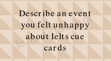 Describe an event you felt unhappy about Ielts cue cards