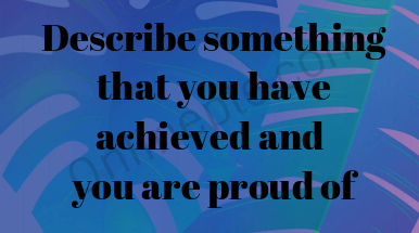 Describe something that you have achieved and you are proud of