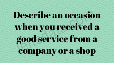 Describe an occasion when you received a good service from a company or a shop