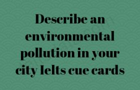 Describe an environmental pollution in your city Ielts cue cards