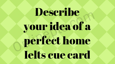Describe your idea of a perfect home Ielts cue card