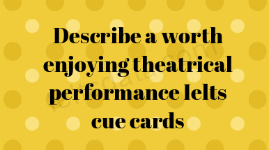 Describe a worth enjoying theatrical performance Ielts cue cards