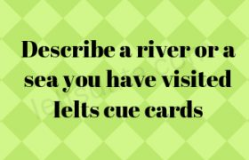 Describe a river or a sea you have visited Ielts cue cards