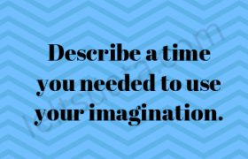 Describe a time you needed to use your imagination.