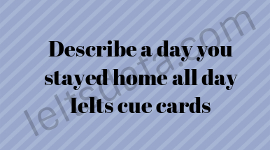 Describe a day you stayed home all day Ielts cue cards