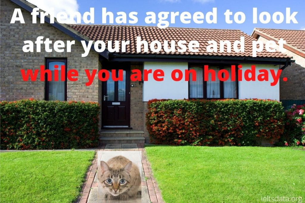 A friend has agreed to look after your house and pet while you are on holiday.
