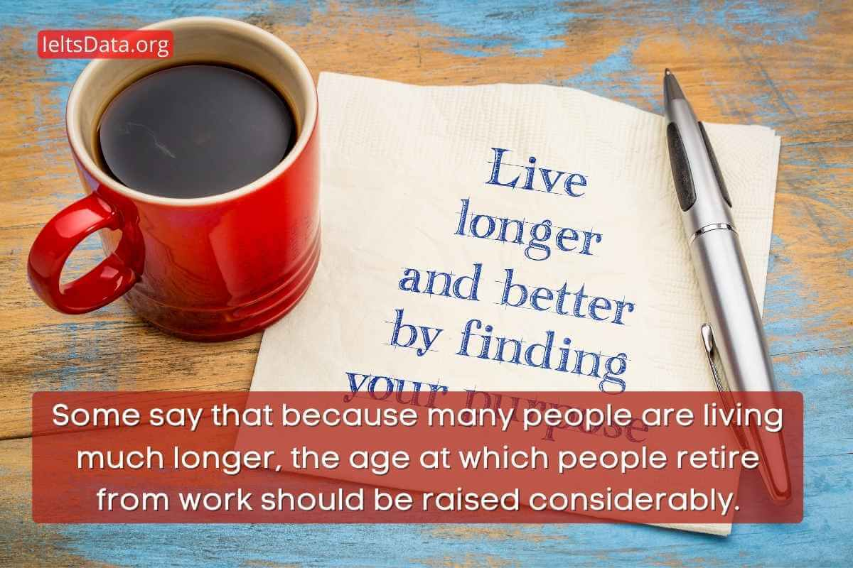 Some say that because many people are living much longer, the age at which people retire from work should be raised considerably.